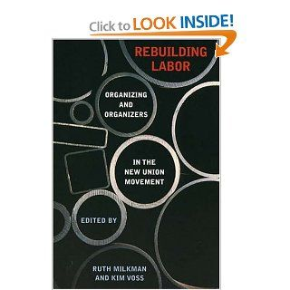 Rebuilding Labor: Organizing and Organizers in the New Union Movement: Ruth Milkman, Kim Voss: 9780801442650: Books