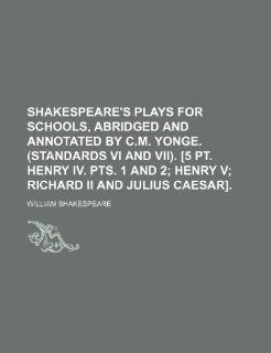 Shakespeare's plays for schools, abridged and annotated by C.M. Yonge. (Standards vi and vii). [5 pt. Henry iv. pts. 1 and 2;  Henry v Richard ii and Julius Caesar]. (9781236084927) William Shakespeare Books