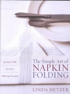 The Simple Art of Napkin Folding: 94 Fancy Folds for Every Tabletop Occasion (Paperback) General Cooking