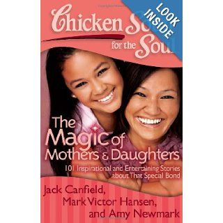 Chicken Soup for the Soul The Magic of Mothers & Daughters 101 Inspirational and Entertaining Stories about That Special Bond Jack Canfield, Mark Victor Hansen, Amy Newmark 9781935096818 Books