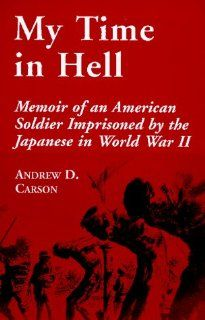 My Time in Hell: Memoir of an American Soldier Imprisoned by the Japanese in World War II (9780786404032): Andrew D. Carson: Books