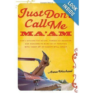 Just Don�t Call Me Ma�am How I Ditched the South, Forgot My Manners, and Managed to Survive My Twenties with (Most of) My Dignity Still Intact Anna Mitchael 9781580053167 Books