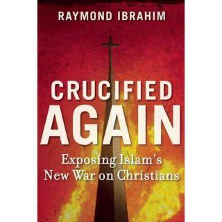 Crucified Again: Exposing Islams New War on Christians, Ibrahim, Raymond: Political & Social Sciences