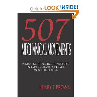 507 Mechanical Movements in Dynamics, Hydraulics, Hydrostatics, Pneumatics, Steam Engines, Mill and Other Gearing Henry T. Brown 9781933998022 Books