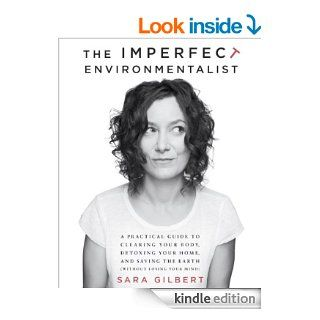 The Imperfect Environmentalist: A Practical Guide to Clearing Your Body, Detoxing Your Home, and Saving the Earth (Without Losing Your Mind) eBook: Sara Gilbert: Kindle Store