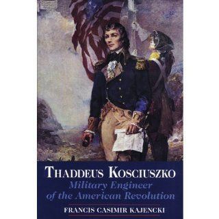 Thaddeus Kosciuszko: Military Engineer of the American Revolution (9780962719042): Francis C. Kajencki: Books
