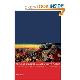 Popular Culture in the Age of White Flight Fear and Fantasy in Suburban Los Angeles (American Crossroads) Eric Avila 9780520248113 Books
