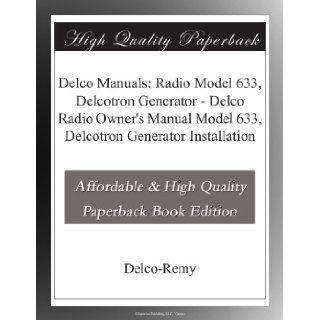Delco Manuals Radio Model 633, Delcotron Generator   Delco Radio Owner's Manual Model 633, Delcotron Generator Installation Delco Remy . Books