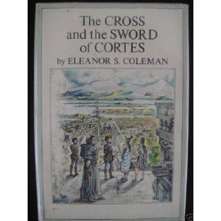 The Cross and the Sword of Cortes: eleanor S. Coleman: Books