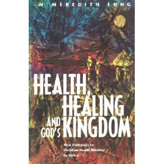 Health, Healing and the Kingdom: Discovering New Models for Christian Health Ministry in Africa (Regnum Studies in Mission): W. Meredith Long: 9781870345361: Books