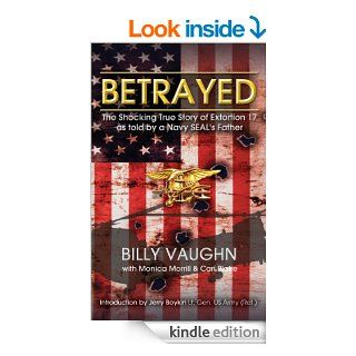 BETRAYED   The Shocking True Story Of Extortion 17 As Told By A Navy SEAL's Father eBook: Billy Vaughn, Monica Morrill, Cari Blake, LG Jerry Boykin US Army   Ret.: Kindle Store