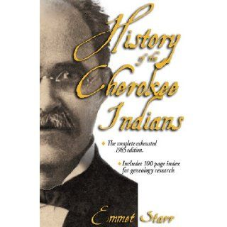 History of the Cherokee Indians   [The Complete Exhaustive 2012 Edition  WITH 100 PAGE INDEX]: Emmet Starr: 9780934666923: Books