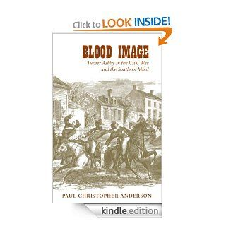 Blood Image: Turner Ashby in the Civil War and the Southern Mind (Conflicting Worlds: New Dimensions of the American Civil War) eBook: Paul Christopher Anderson: Kindle Store