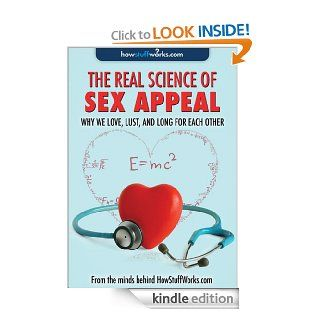 Real Science of Sex Appeal Why We Love, Lust, and Long for Each Other eBook HowStuffWorks Kindle Store