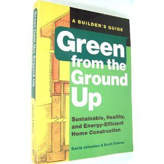 Green from the Ground Up: Sustainable, Healthy, and Energy Efficient Home Construction (Builder's Guide): Scott Gibson, David Johnston, Word Works, Inc. What's Working: 9781561589739: Books