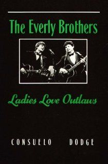 The Everly Brothers: Ladies Love Outlaws: Consuelo Dodge: 9781879347090: Books