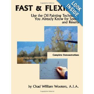 Fast & Flexible Use the Oil Painting Techniques You Already Know for Speed and Results Chad William Wooters, A.I.A., Chad Wooters 9780692010051 Books