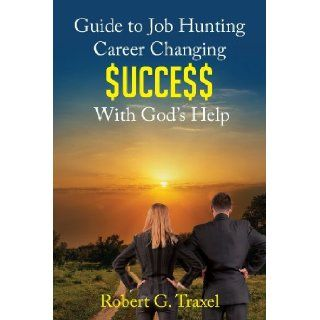 Guide to Job Hunting Career Changing $UCCE$$ With God's Help: Robert G. Traxel, you can and you will achieve even greater dreams in your life. Even if youve already achieved successes, keep growing your creative envelope. Your persistence and determina