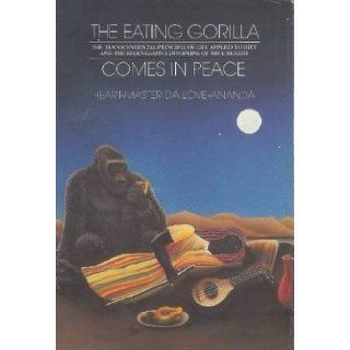 The Eating Gorilla Comes in Peace The Transcendental Principle of Life Applied to Diet and the Regenerative Discipline of True Health Heart Master Da Love Ananda 9780913922194 Books