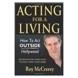 Acting for a Living: How to Act Outside Hollywood   Become an Actor; Work in Film, TV & Video; Make it Your Career [Paperback] [2012] Roy McCrerey: Books