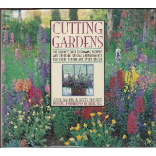 Cutting Gardens: The Complete Guide to Growing Flowers and Creating Spectacular Arrangements for Every Season and Every Region: Anne Halpin, Betty Mackey, Derek Fell: 9780671744410: Books