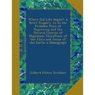 Where Did Life Begin?: A Brief Enquiry As to the Probable Place of Beginning and the Natural Courses of Migration Therefrom of the Flora and Fauna of the Earth; a Monograph: Gilbert Hilton Scribner: Books