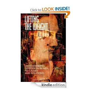 Lifting the Weight: Understanding Depression in Men, Its Causes and Solutions eBook: Martin Kantor M.D.: Kindle Store