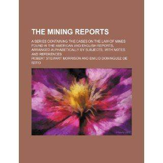 The Mining Reports (Volume 20); A Series Containing the Cases on the Law of Mines Found in the American and English Reports, Arranged Alphabetically by Subjects, With Notes and References Robert Stewart Morrison 9781150866388 Books