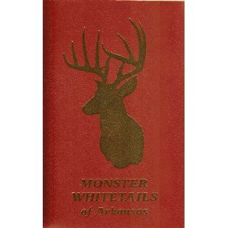 Monster whitetails of Arkansas A history of Arkansas deer hunting containing records compiled from data in the Arkansas Big Bucks Association, Inc., Archives Kenn Young Books