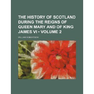 The History of Scotland During the Reigns of Queen Mary and of King James VI (Volume 2) William Robertson 9781235807718 Books