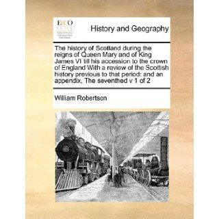 The history of Scotland during the reigns of Queen Mary and of King James VI till his accession to the crown of England With a review of the Scottishand an appendix, The seventhed v 1 of 2 William Robertson 9781171466864 Books