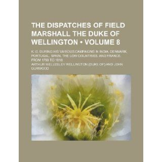 The Dispatches of Field Marshall the Duke of Wellington (Volume 8 ); K. G. During His Various Campaigns in India, Denmark, Portugal, Spain, the Low Co Arthur Wellesley Wellington 9781235764998 Books