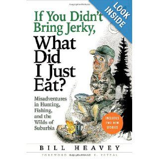 If You Didn't Bring Jerky, What Did I Just Eat Misadventures in Hunting, Fishing, and the Wilds of Suburbia Bill Heavey 9780802143952 Books