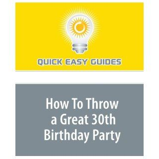How To Throw a Great 30th Birthday Party Planning a 30th birthday party doesn't have to be hard work  use these tips to make it easier Quick Easy Guides 9781440030420 Books
