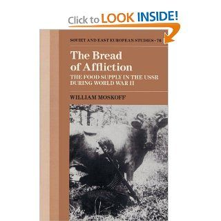 The Bread of Affliction The Food Supply in the USSR during World War II (Cambridge Russian, Soviet and Post Soviet Studies) William Moskoff 9780521522830 Books