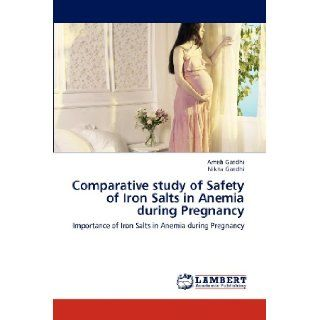 Comparative study of Safety of Iron Salts in Anemia during Pregnancy: Importance of Iron Salts in Anemia during Pregnancy: Amish Gandhi, Nikita Gandhi: 9783659171826: Books