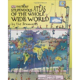 The Most Stupendous Atlas of the Whole Wide World by the Brainwaves: Ralph Lazar, Lisa Swerling, Last Lemon Productions, Diane Thistlethwaite: 9781405331968: Books