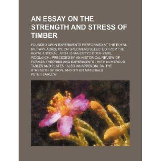 An essay on the strength and stress of timber; founded upon experiments performed at the Royal Military Academy, on specimens selected from the Royalan historical review of former theories and Peter Barlow 9781130023688 Books