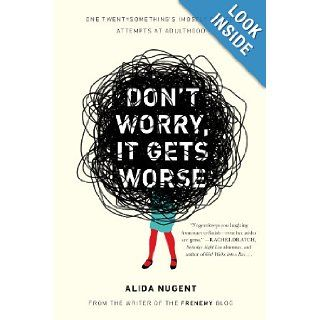 Don't Worry, It Gets Worse: One Twentysomething's (Mostly Failed) Attempts at Adulthood: Alida Nugent: 9780452298187: Books