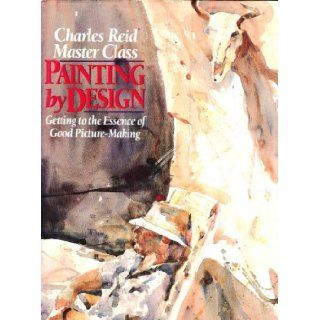 Painting by Design Getting to the Essence of Good Picture Making (Master Class) Charles Reid 9780823035878 Books