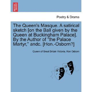 "The Queen's Masque. A satirical sketch [on the Ball given by the Queen at Buckingham Palace]. By the Author of ""the Palace Martyr, "" andc. [Hon. Osborn?]: Queen of Great Britain Victoria, Hon Osborn: 9781241167363: Books"