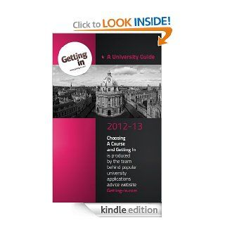 UNIVERSITY GUIDE 2012 2013 Choosing a Course and Getting In is produced by the team behind popular university applications advice website www.getting in eBook Getting In Kindle Store