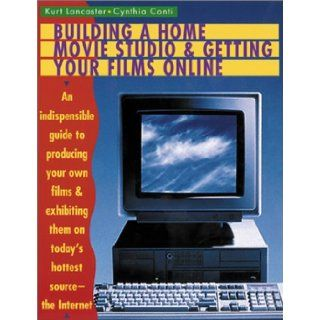 Building a Home Movie Studio and Getting Your Films Online: An Indispensable Guide to Producing Your Own Films and Exhibiting Them on Today's Hottest Source   The Internet: Kurt Lancaster, Cynthia Conti: 9780823077267: Books