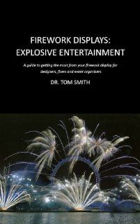 Firework Displays, Explosive Entertainment: A guide to getting the most from your firework display for designers, firers and event organisers (9780820600901): Tom Smith, Chris Pearce, Darryl Fleming: Books