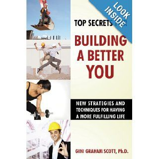 Top Secrets for Building a Better You New Strategies and Techniques for Having a More Fulfilling Life Ph.D Gini Graham Scott 9781450214315 Books