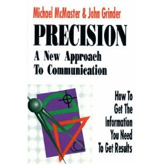 Precision: A New Approach to Communication: How to Get the Information You Need to Get Results: Michael McMaster, John Grinder: 9781555520496: Books
