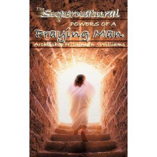 The Supernatural Powers of a Praying Man: Archbishop N. Duncan Williams: 9781600344046: Books