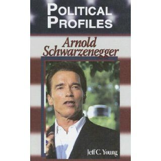 Arnold Schwarzenegger (Political Profiles): Jeff C. Young: 9781599350509: Books