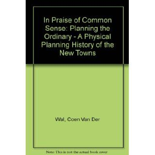 In Praise of Common Sense: Planning the Ordinary   A Physical Planning History of the New Towns: Coen Van Der Wal: 9789064503023: Books