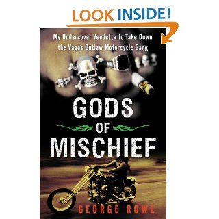 Gods of Mischief: My Undercover Vendetta to Take Down the Vagos Outlaw Motorcycle Gang eBook: George Rowe: Kindle Store